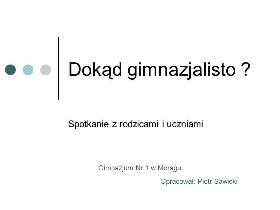 Dokąd gimnazjalisto ? Spotkanie z rodzicami i uczniami Opracował: Piotr Sawicki Gimnazjum Nr 1 w Morągu