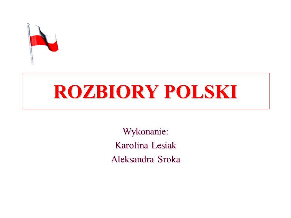 Wykonanie: Karolina Lesiak Aleksandra Sroka ROZBIORY POLSKI