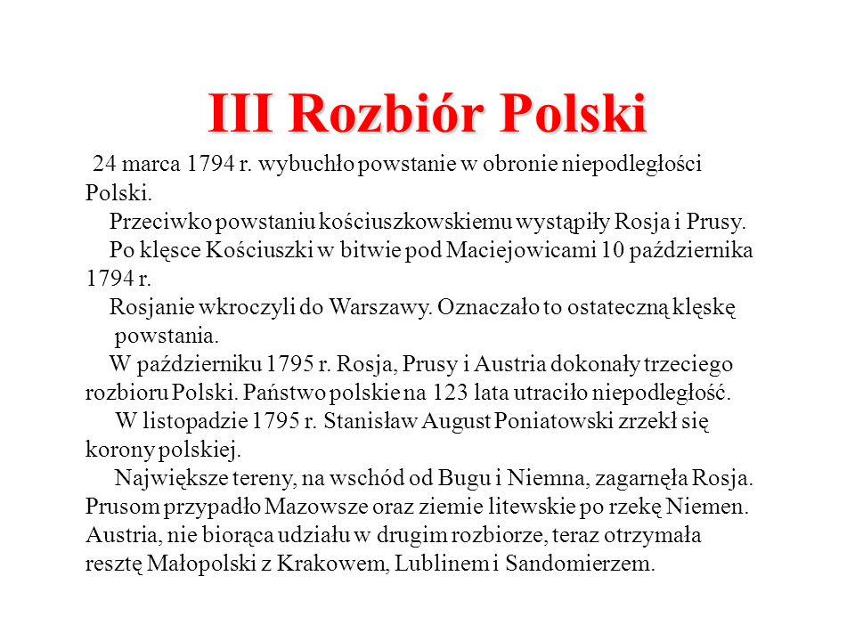 III Rozbiór Polski 24 marca 1794 r. wybuchło powstanie w obronie niepodległości Polski. Przeciwko powstaniu kościuszkowskiemu wystąpiły Rosja i Prusy.