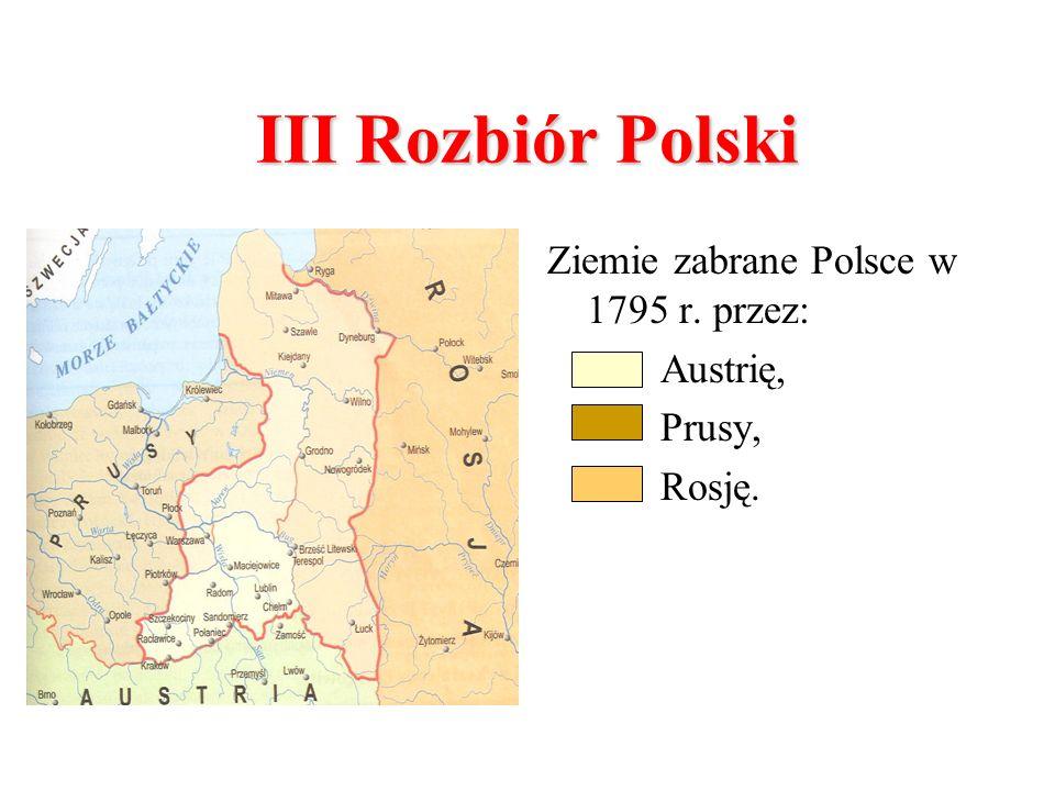 III Rozbiór Polski Ziemie zabrane Polsce w 1795 r. przez: Austrię, Prusy, Rosję.