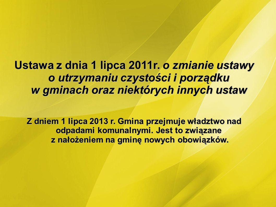 Ustawa z dnia 1 lipca 2011r. o zmianie ustawy o utrzymaniu czystości i porządku w gminach oraz niektórych innych ustaw Z dniem 1 lipca 2013 r. Gmina p