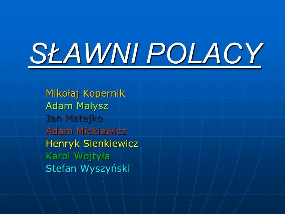 SŁAWNI POLACY Mikołaj Kopernik Adam Małysz Jan Matejko Adam Mickiewicz Henryk Sienkiewicz Karol Wojtyła Stefan Wyszyński
