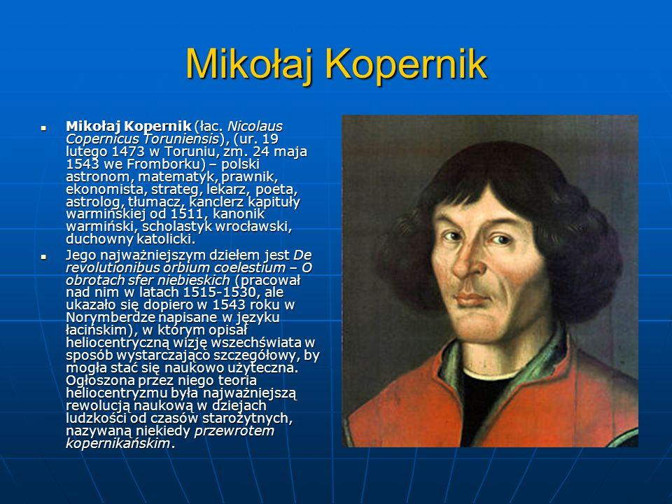Mikołaj Kopernik Mikołaj Kopernik (łac. Nicolaus Copernicus Toruniensis), (ur. 19 lutego 1473 w Toruniu, zm. 24 maja 1543 we Fromborku) – polski astro