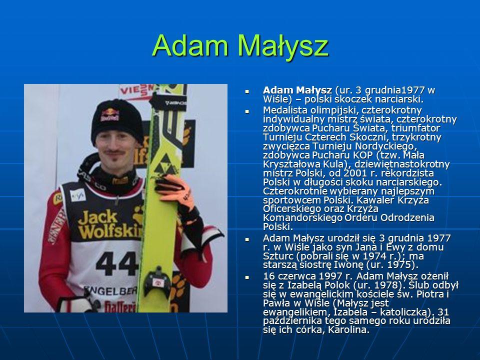 Adam Małysz Adam Małysz (ur. 3 grudnia1977 w Wiśle) – polski skoczek narciarski. Adam Małysz (ur. 3 grudnia1977 w Wiśle) – polski skoczek narciarski.