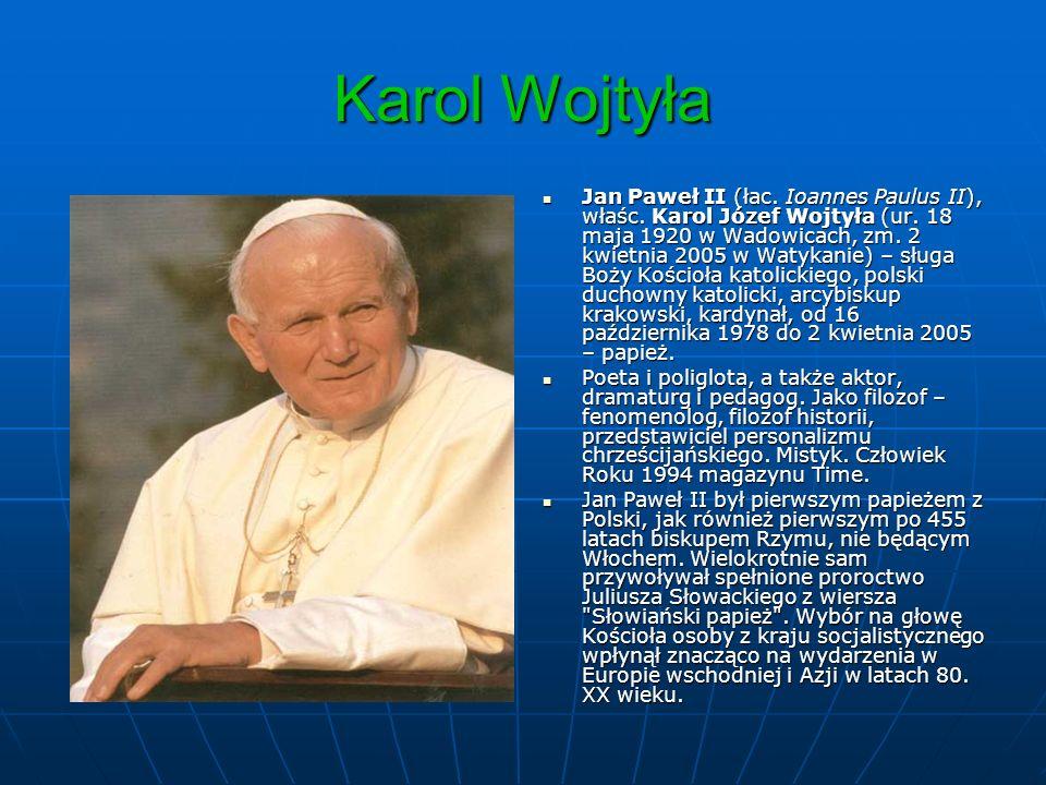 Karol Wojtyła Jan Paweł II (łac. Ioannes Paulus II), właśc. Karol Józef Wojtyła (ur. 18 maja 1920 w Wadowicach, zm. 2 kwietnia 2005 w Watykanie) – słu