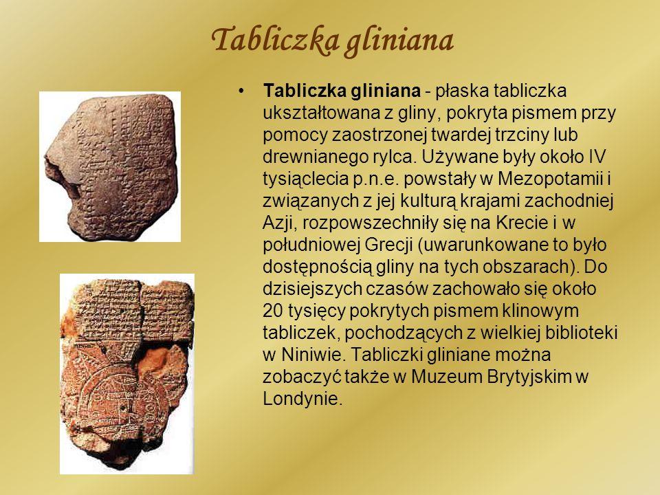 Tabliczka gliniana Tabliczka gliniana - płaska tabliczka ukształtowana z gliny, pokryta pismem przy pomocy zaostrzonej twardej trzciny lub drewnianego