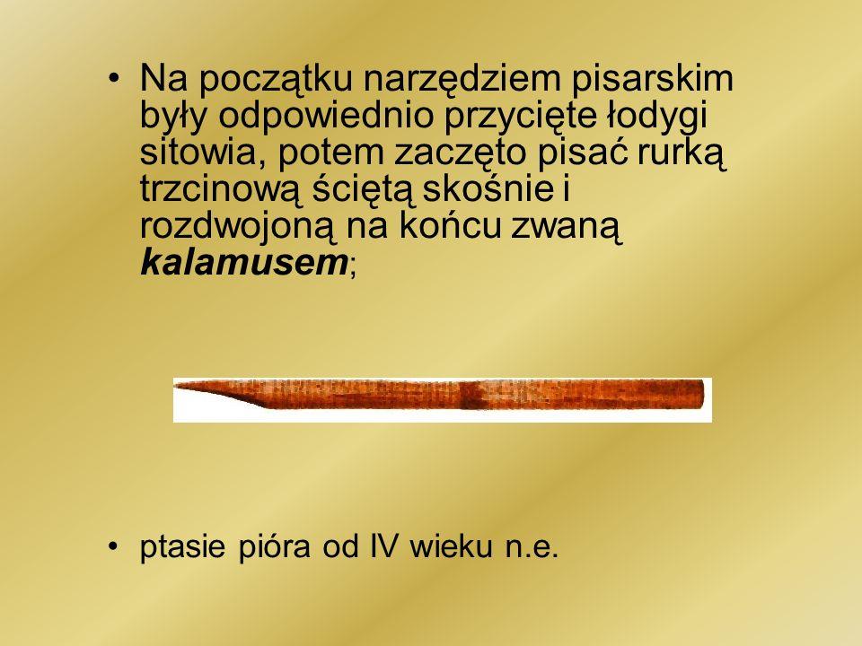 Na początku narzędziem pisarskim były odpowiednio przycięte łodygi sitowia, potem zaczęto pisać rurką trzcinową ściętą skośnie i rozdwojoną na końcu z