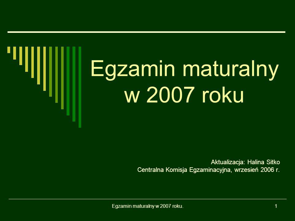 Egzamin maturalny w 2007 roku.1 Egzamin maturalny w 2007 roku Aktualizacja: Halina Sitko Centralna Komisja Egzaminacyjna, wrzesień 2006 r.