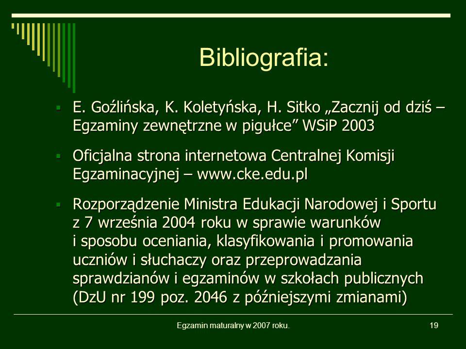 Egzamin maturalny w 2007 roku.19 Bibliografia: E. Goźlińska, K. Koletyńska, H. Sitko Zacznij od dziś – Egzaminy zewnętrzne w pigułce WSiP 2003 E. Goźl