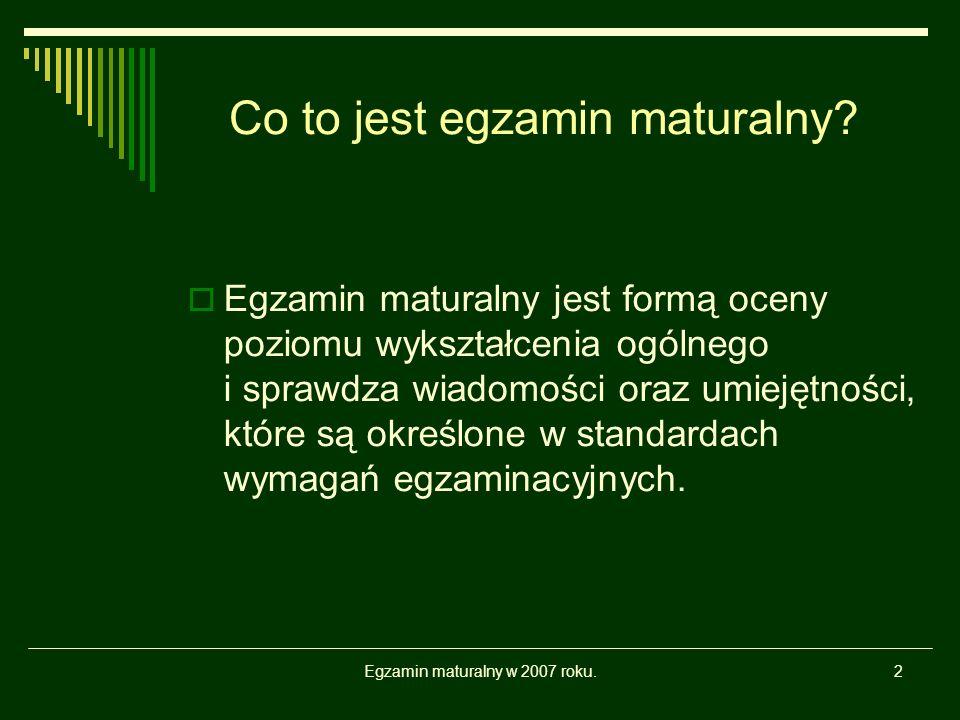 Egzamin maturalny w 2007 roku.2 Co to jest egzamin maturalny? Egzamin maturalny jest formą oceny poziomu wykształcenia ogólnego i sprawdza wiadomości