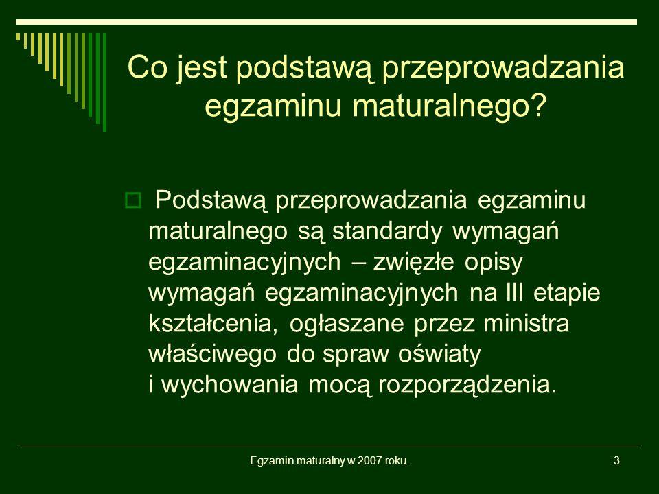 Egzamin maturalny w 2007 roku.3 Co jest podstawą przeprowadzania egzaminu maturalnego? Podstawą przeprowadzania egzaminu maturalnego są standardy wyma