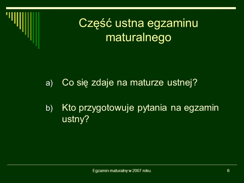 Egzamin maturalny w 2007 roku.6 Część ustna egzaminu maturalnego a) Co się zdaje na maturze ustnej? b) Kto przygotowuje pytania na egzamin ustny?