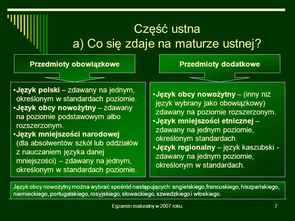 Egzamin maturalny w 2007 roku.7 Część ustna a) Co się zdaje na maturze ustnej? Język polski – zdawany na jednym, określonym w standardach poziomie. Ję