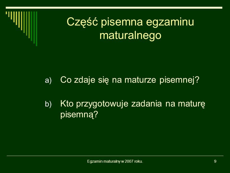 Egzamin maturalny w 2007 roku.9 Część pisemna egzaminu maturalnego a) Co zdaje się na maturze pisemnej? b) Kto przygotowuje zadania na maturę pisemną?