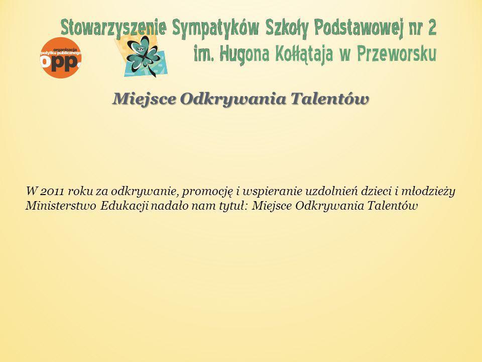 W 2011 roku za odkrywanie, promocję i wspieranie uzdolnień dzieci i młodzieży Ministerstwo Edukacji nadało nam tytuł: Miejsce Odkrywania Talentów Miejsce Odkrywania Talentów