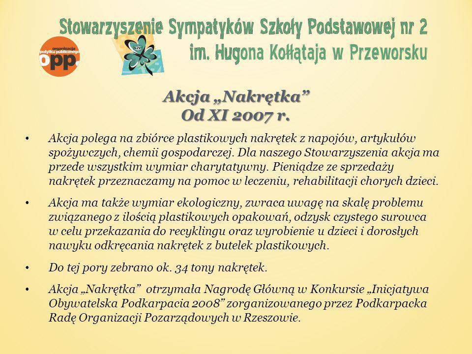 W roku 2010/11 Stowarzyszenie udzieliło pomocy finansowej: uczennicy naszej szkoły Jagodzie z Przeworska, na leczenie i rehabilitację po przeszczepie nerki, w kwocie 2761,39 zł sfinansowano turnus rehabilitacyjny dla ucznia naszej szkoły Jakuba z Przeworska, w kwocie 1490 zł zakupiono łóżko rehabilitacyjne dla Mirosława, ucznia Szkoły Podstawowej w Ostrowie, w ramach przygotowania domu do pobytu przewlekle chorego chłopca po przeszczepie szpiku kostnego, na ten cel wydano kwotę 950 zł przekazano kwotę 1500 zł na leczenie i ratowanie życia Patrycji z Przeworska, chorej na guza mózgu na rehabilitacje i zakup lekarstw 1700 zł dla Klaudiusza z Mirocina chorego na autyzm dziecięcy dofinansowanie zakupu wózka inwalidzkiego dla Mai z Jarosławia w kwocie 1590 zł rehabilitacje psycho-ruchową Ani z Pawłosiowa w kwocie 2000 zł Akcja Nakrętka Od XI 2007 r.