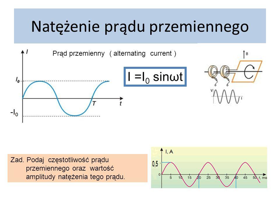 Natężenie prądu przemiennego I =I 0 sinωt Prąd przemienny ( alternating current ) Zad. Podaj częstotliwość prądu przemiennego oraz wartość amplitudy n