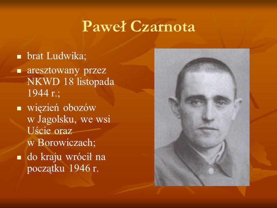 Paweł Czarnota brat Ludwika; aresztowany przez NKWD 18 listopada 1944 r.; więzień obozów w Jagolsku, we wsi Uście oraz w Borowiczach; do kraju wrócił