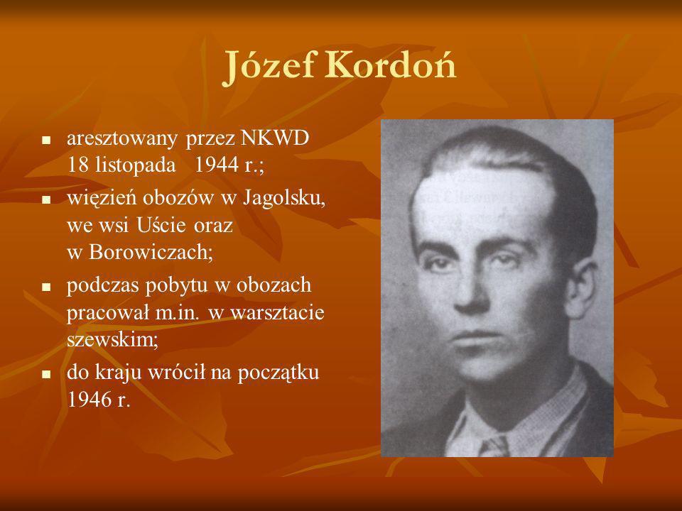 Józef Kordoń aresztowany przez NKWD 18 listopada 1944 r.; więzień obozów w Jagolsku, we wsi Uście oraz w Borowiczach; podczas pobytu w obozach pracowa