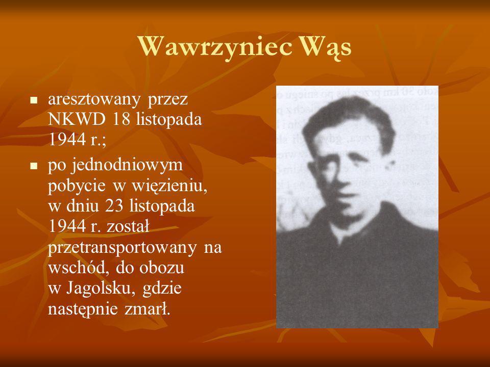 Wawrzyniec Wąs aresztowany przez NKWD 18 listopada 1944 r.; po jednodniowym pobycie w więzieniu, w dniu 23 listopada 1944 r. został przetransportowany