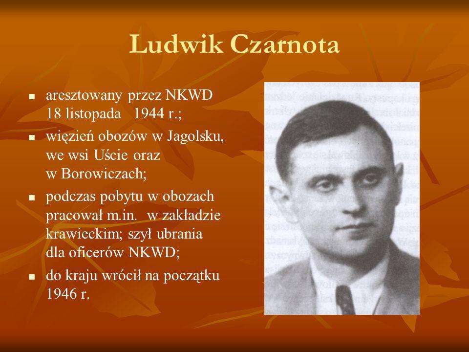 Ludwik Czarnota aresztowany przez NKWD 18 listopada 1944 r.; więzień obozów w Jagolsku, we wsi Uście oraz w Borowiczach; podczas pobytu w obozach prac