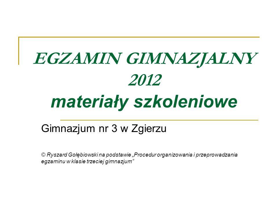 EGZAMIN GIMNAZJALNY 2012 materiały szkoleniowe Gimnazjum nr 3 w Zgierzu © Ryszard Gołębiowski na podstawie Procedur organizowania i przeprowadzania eg