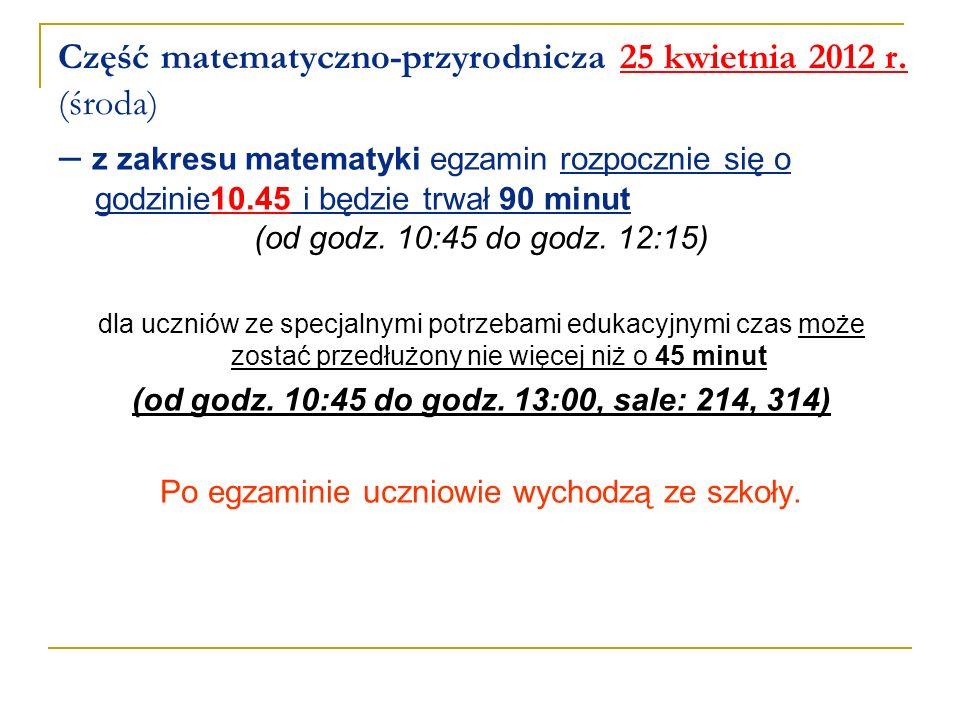 Część matematyczno-przyrodnicza 25 kwietnia 2012 r. (środa) – z zakresu matematyki egzamin rozpocznie się o godzinie10.45 i będzie trwał 90 minut (od