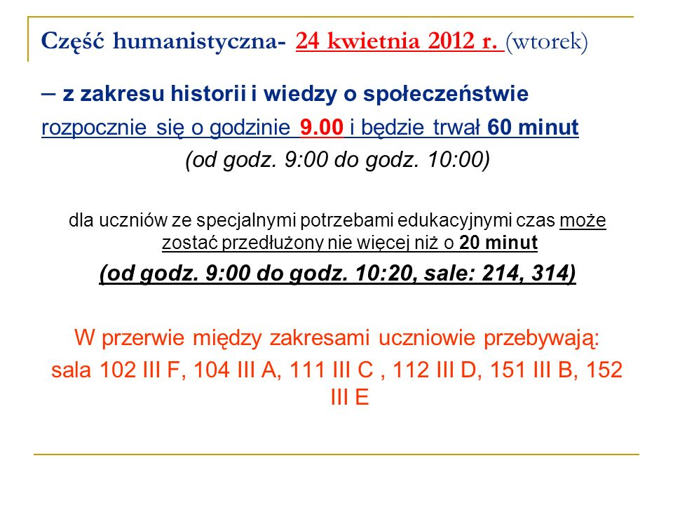 Część humanistyczna- 24 kwietnia 2012 r. (wtorek) – z zakresu historii i wiedzy o społeczeństwie rozpocznie się o godzinie 9.00 i będzie trwał 60 minu