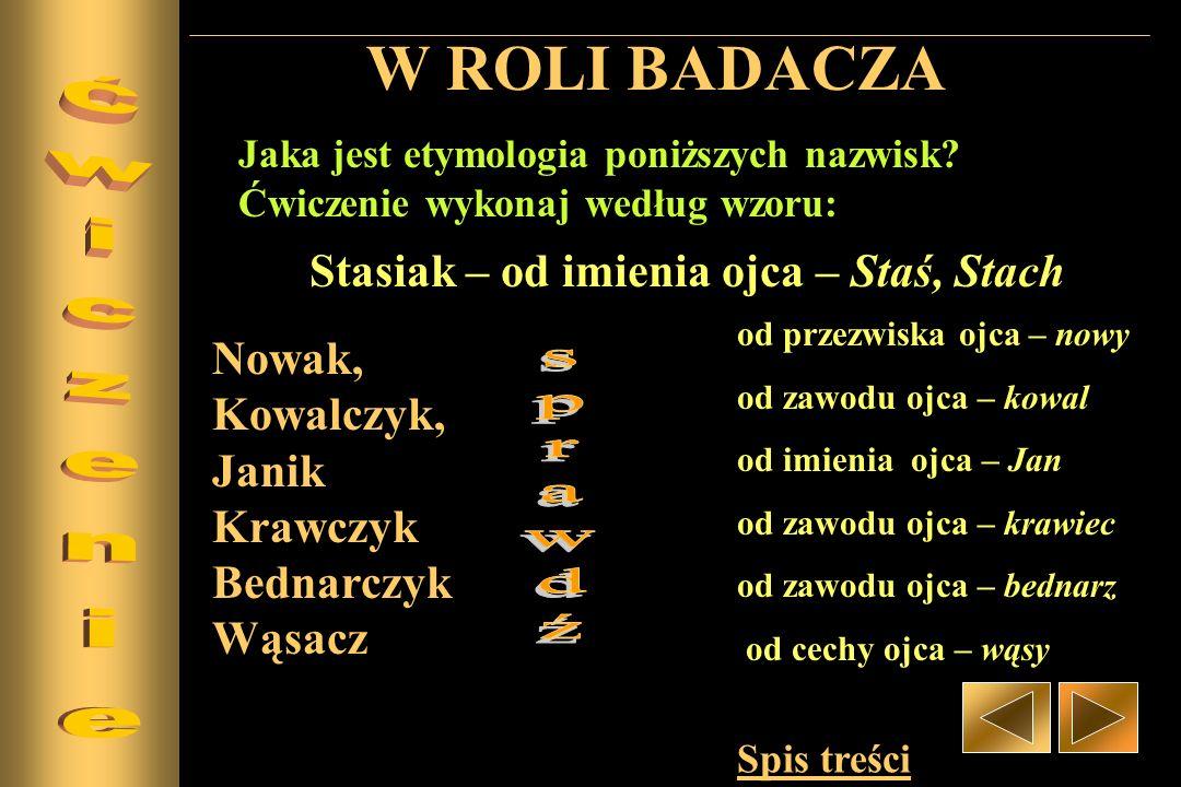 W ROLI BADACZA Nowak, Kowalczyk, Janik Krawczyk Bednarczyk Wąsacz Jaka jest etymologia poniższych nazwisk? Ćwiczenie wykonaj według wzoru: Stasiak – o