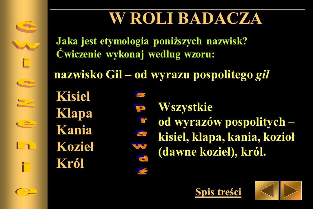 W ROLI BADACZA Jaka jest etymologia poniższych nazwisk? Ćwiczenie wykonaj według wzoru: nazwisko Gil – od wyrazu pospolitego gil Kisiel Klapa Kania Ko