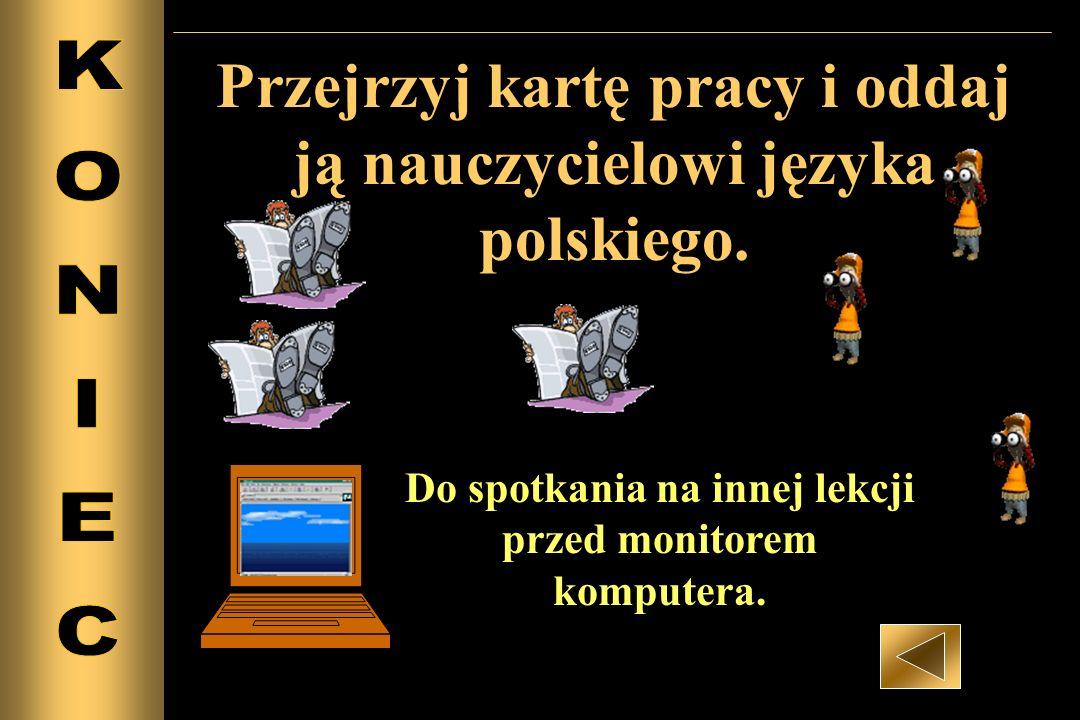 Przejrzyj kartę pracy i oddaj ją nauczycielowi języka polskiego. Do spotkania na innej lekcji przed monitorem komputera.