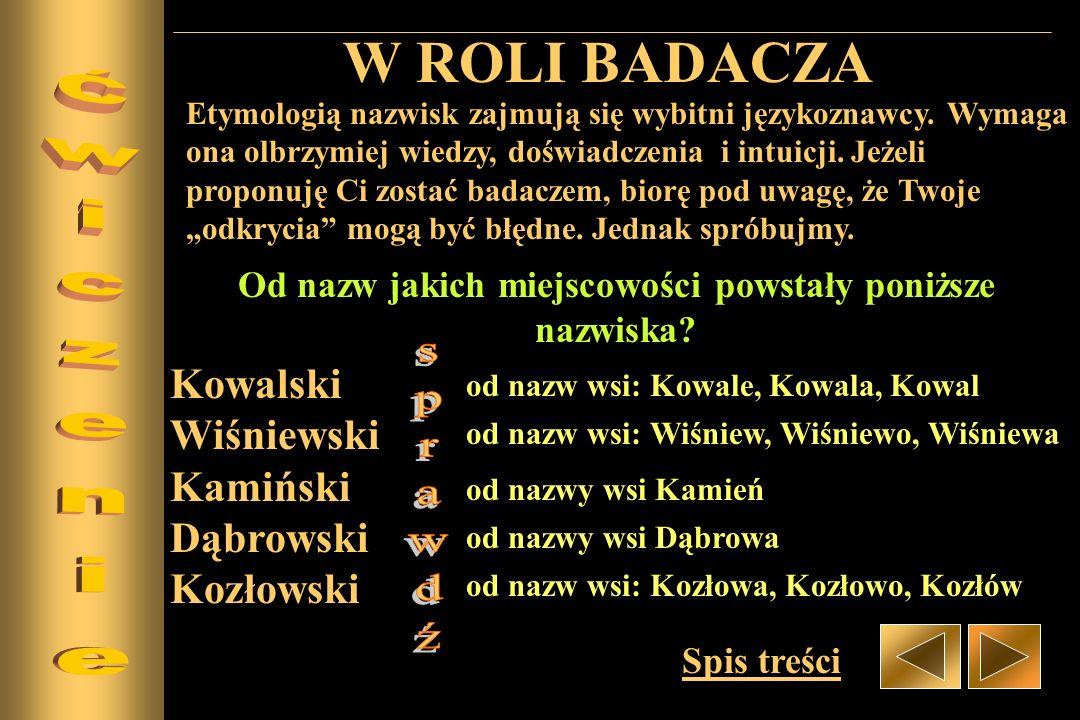 W ROLI BADACZA Etymologią nazwisk zajmują się wybitni językoznawcy. Wymaga ona olbrzymiej wiedzy, doświadczenia i intuicji. Jeżeli proponuję Ci zostać