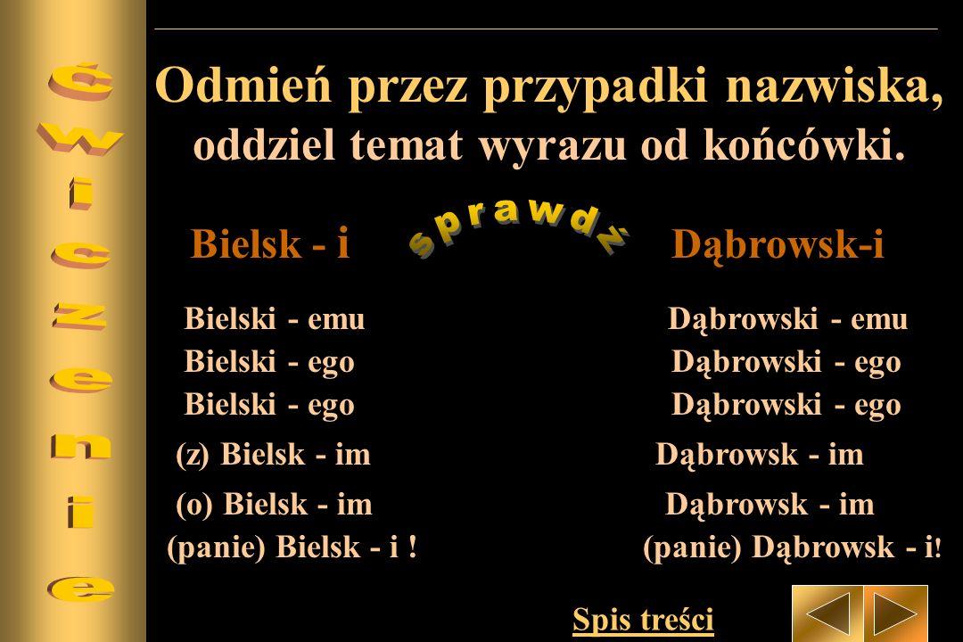 Odmień przez przypadki nazwiska, oddziel temat wyrazu od końcówki. Bielsk - i Dąbrowsk-i Bielski - ego Dąbrowski - ego Bielski - emu Dąbrowski - emu B