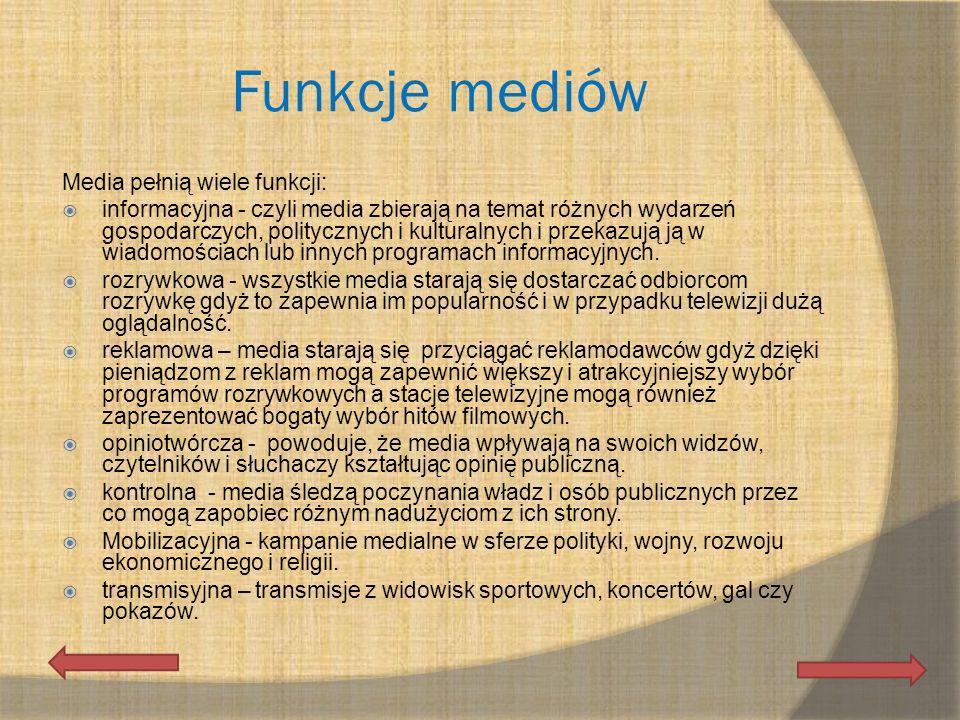 Funkcje mediów Media pełnią wiele funkcji: informacyjna - czyli media zbierają na temat różnych wydarzeń gospodarczych, politycznych i kulturalnych i