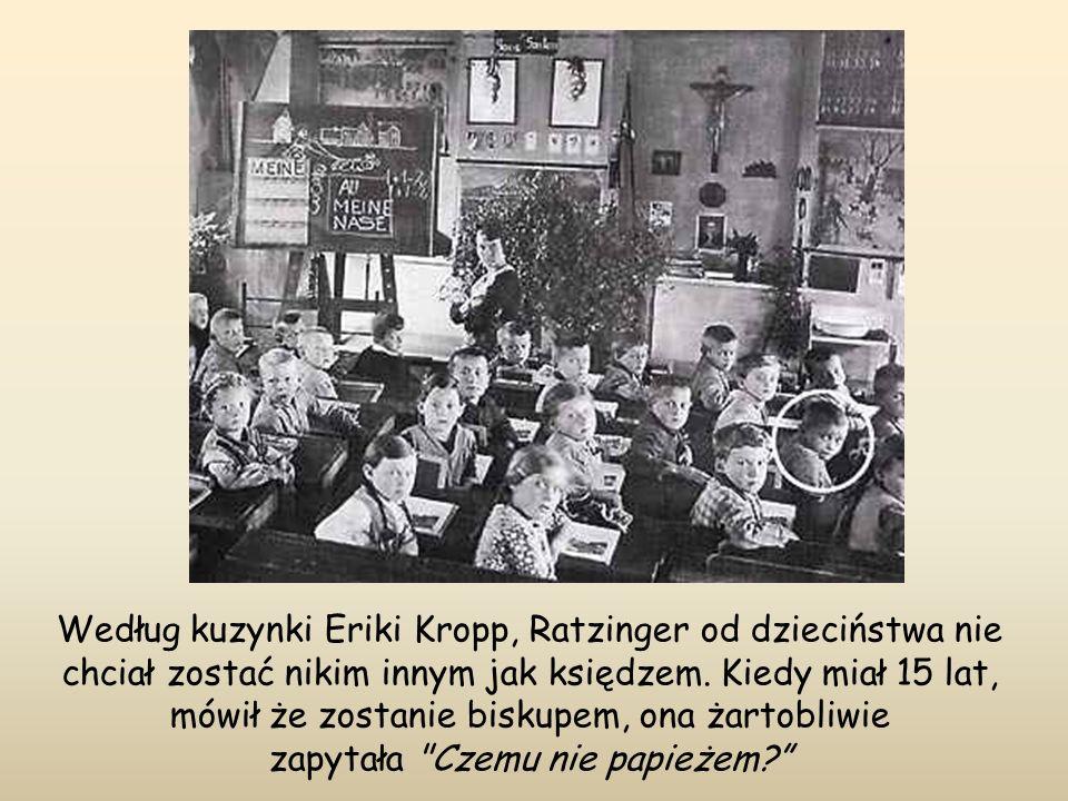 Według kuzynki Eriki Kropp, Ratzinger od dzieciństwa nie chciał zostać nikim innym jak księdzem. Kiedy miał 15 lat, mówił że zostanie biskupem, ona ża