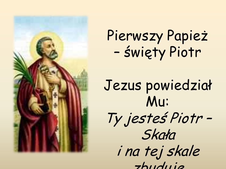 Pierwszy Papież – święty Piotr Jezus powiedział Mu: Ty jesteś Piotr – Skała i na tej skale zbuduje mój Kościół