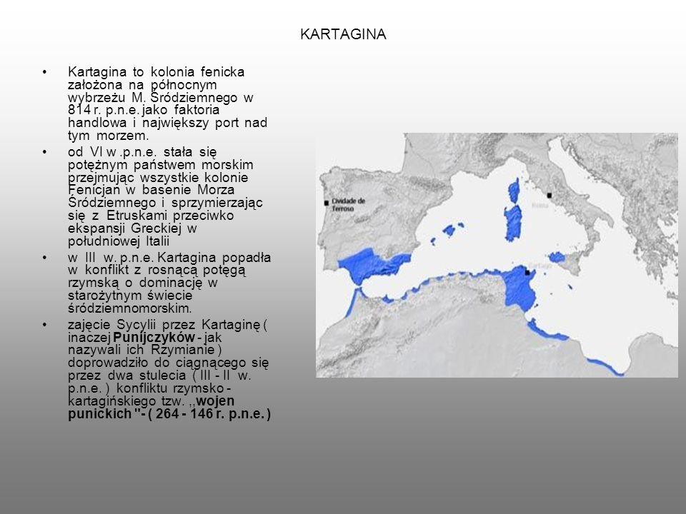 KARTAGINA Kartagina to kolonia fenicka założona na północnym wybrzeżu M. Śródziemnego w 814 r. p.n.e. jako faktoria handlowa i największy port nad tym