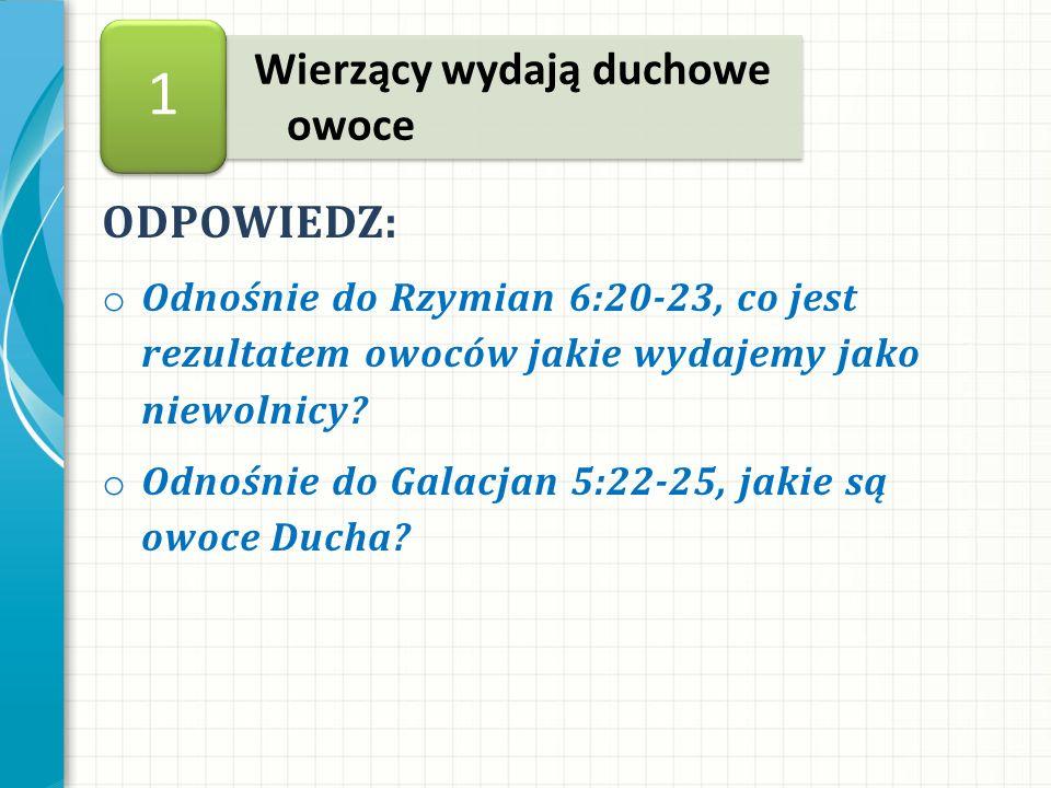 ODPOWIEDZ: o Odnośnie do Rzymian 6:20-23, co jest rezultatem owoców jakie wydajemy jako niewolnicy.