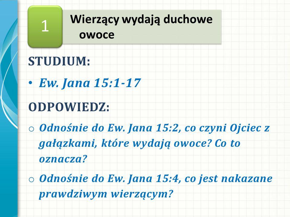STUDIUM: Ew. Jana 15:1-17 Wierzący wydają duchowe owoce 1 ODPOWIEDZ: o Odnośnie do Ew.