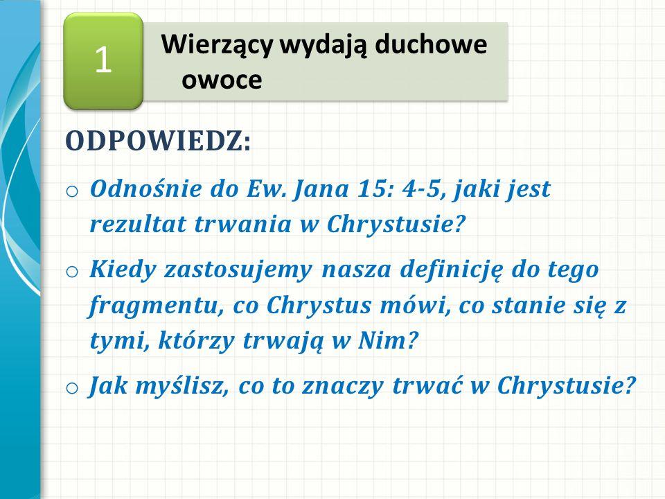ODPOWIEDZ: o Odnośnie do Ew. Jana 15: 4-5, jaki jest rezultat trwania w Chrystusie.