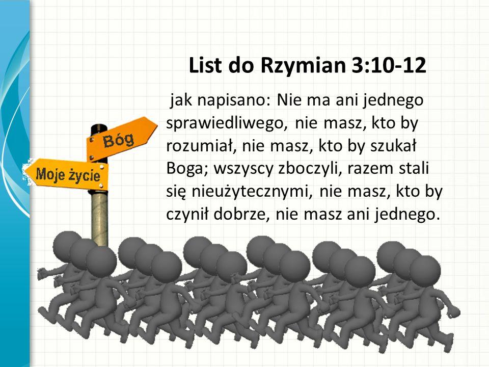 List do Rzymian 3:10-12 jak napisano: Nie ma ani jednego sprawiedliwego, nie masz, kto by rozumiał, nie masz, kto by szukał Boga; wszyscy zboczyli, razem stali się nieużytecznymi, nie masz, kto by czynił dobrze, nie masz ani jednego.
