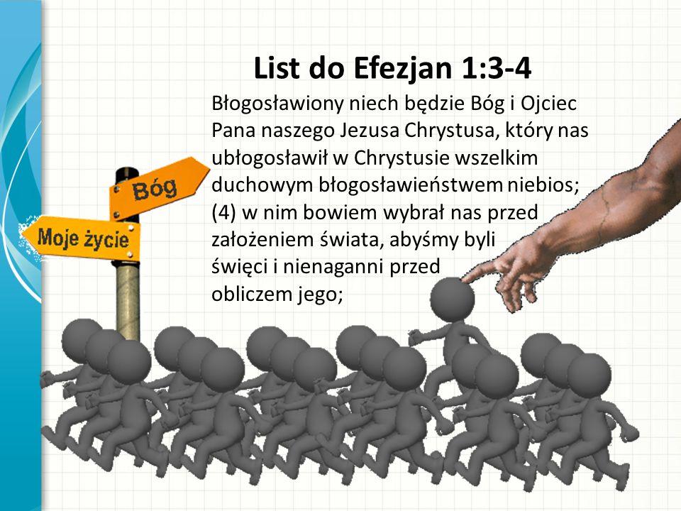 List do Efezjan 1:3-4 Błogosławiony niech będzie Bóg i Ojciec Pana naszego Jezusa Chrystusa, który nas ubłogosławił w Chrystusie wszelkim duchowym błogosławieństwem niebios; (4) w nim bowiem wybrał nas przed założeniem świata, abyśmy byli święci i nienaganni przed obliczem jego;