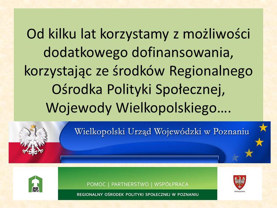 Od kilku lat korzystamy z możliwości dodatkowego dofinansowania, korzystając ze środków Regionalnego Ośrodka Polityki Społecznej, Wojewody Wielkopolsk