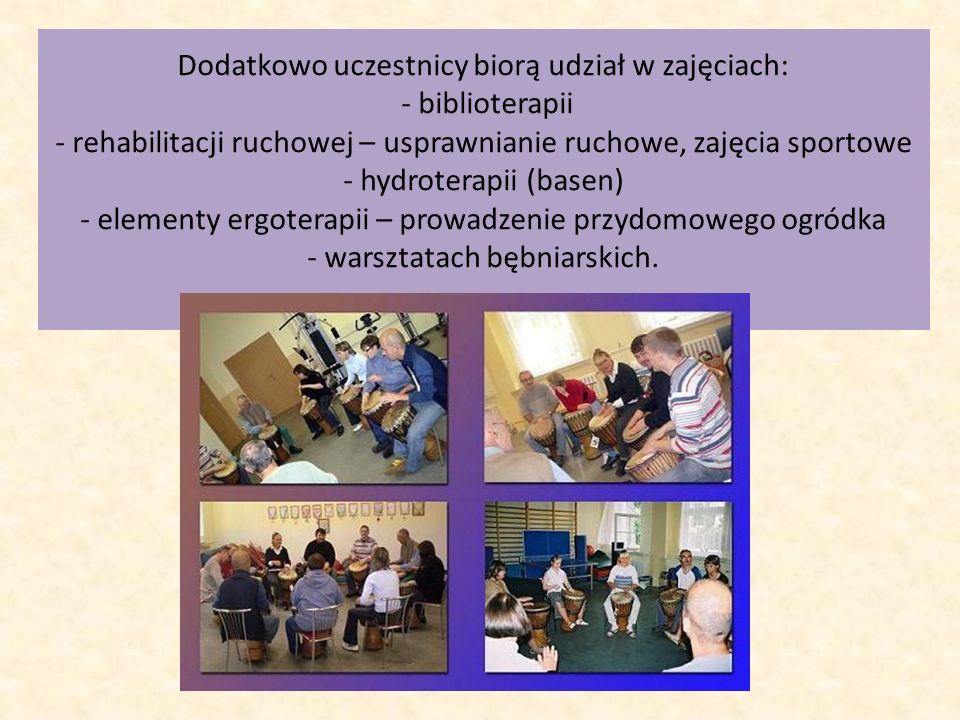 Dodatkowo uczestnicy biorą udział w zajęciach: - biblioterapii - rehabilitacji ruchowej – usprawnianie ruchowe, zajęcia sportowe - hydroterapii (basen