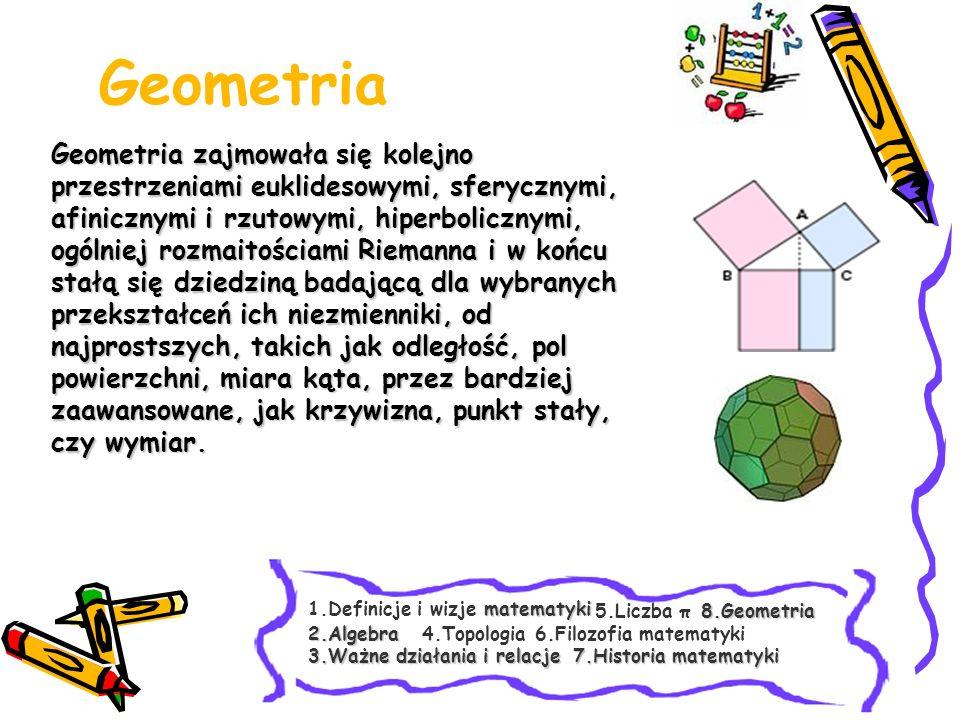 Geometria Geometria zajmowała się kolejno przestrzeniami euklidesowymi, sferycznymi, afinicznymi i rzutowymi, hiperbolicznymi, ogólniej rozmaitościami