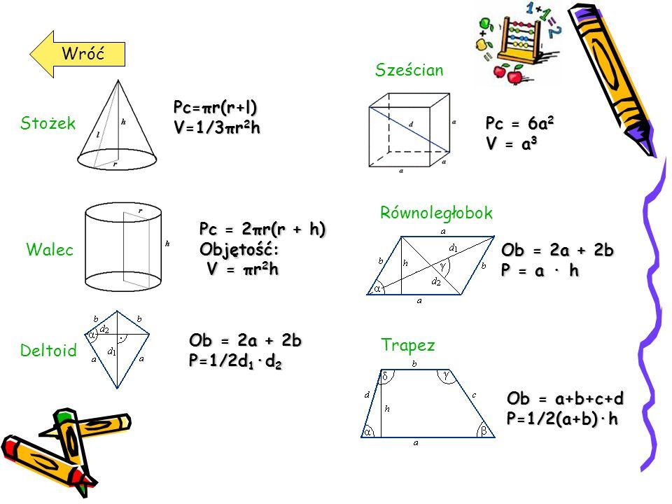 Wróć Pc=πr(r+l) V=1/3πr 2 h Stożek Pc = 2πr(r + h) Objętość: V = πr 2 h V = πr 2 h Walec Ob = 2a + 2b P=1/2d 1 ·d 2 Deltoid Pc = 6a 2 V = a 3 Sześcian