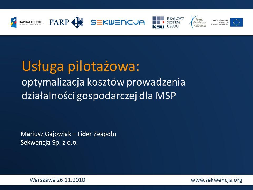 www.sekwencja.orgWarszawa 26.11.2010 Usługa pilotażowa: optymalizacja kosztów prowadzenia działalności gospodarczej dla MSP Mariusz Gajowiak – Lider Z