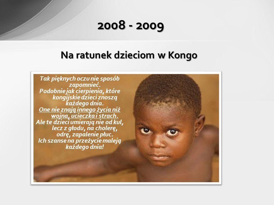 2008 - 2009 Na ratunek dzieciom w Kongo Tak pięknych oczu nie sposób zapomnieć.