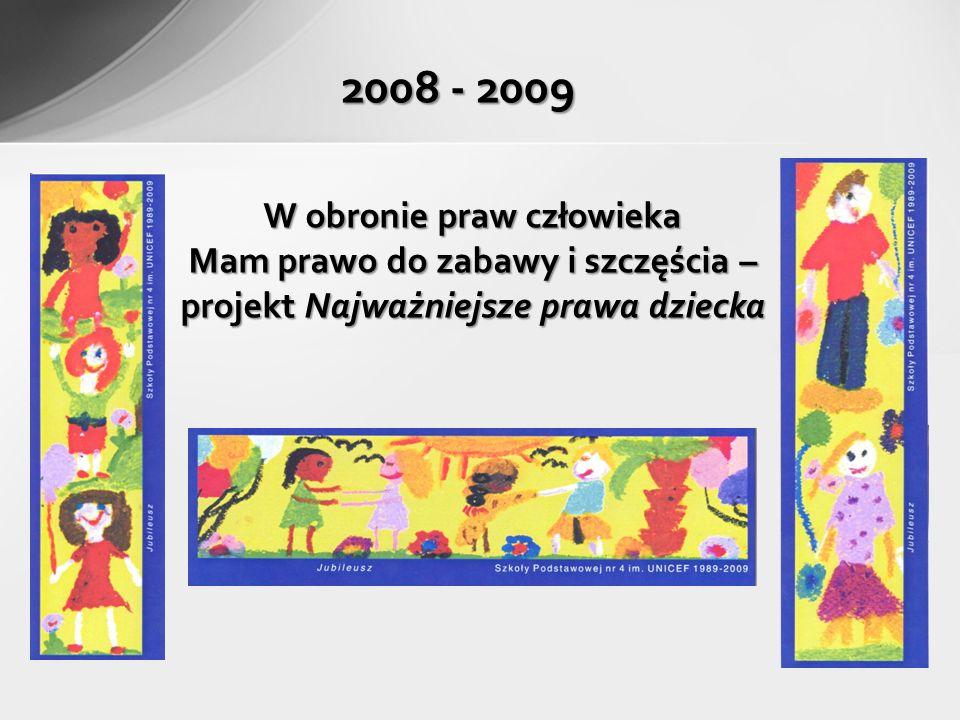 2008 - 2009 W obronie praw człowieka Mam prawo do zabawy i szczęścia – projekt Najważniejsze prawa dziecka