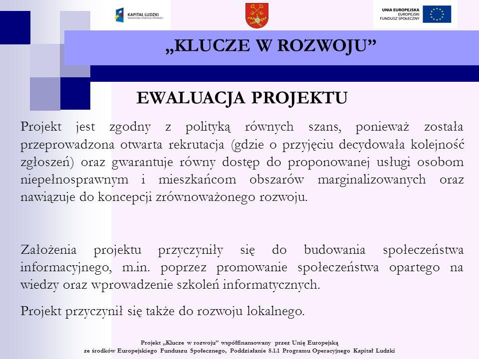 KLUCZE W ROZWOJU EWALUACJA PROJEKTU Projekt jest zgodny z polityką równych szans, ponieważ została przeprowadzona otwarta rekrutacja (gdzie o przyjęciu decydowała kolejność zgłoszeń) oraz gwarantuje równy dostęp do proponowanej usługi osobom niepełnosprawnym i mieszkańcom obszarów marginalizowanych oraz nawiązuje do koncepcji zrównoważonego rozwoju.